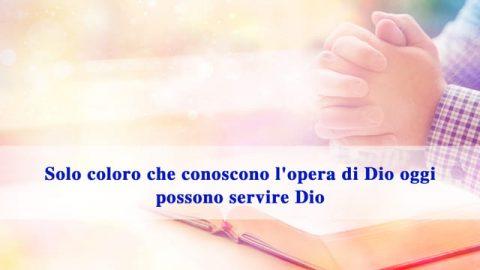 Solo coloro che conoscono l'opera di Dio oggi possono servire Dio